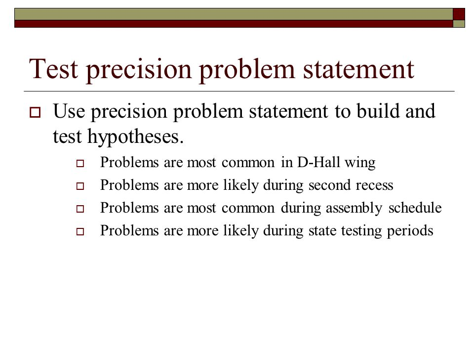 Test precision problem statement  Use precision problem statement to build and test hypotheses.  Problems are most common in D-Hall wing  Problems