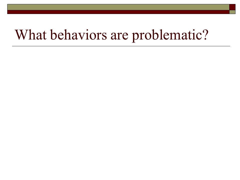 What behaviors are problematic?