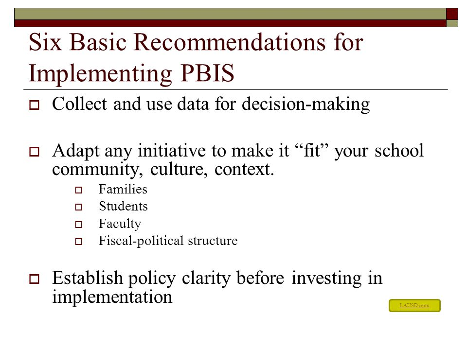 "Six Basic Recommendations for Implementing PBIS  Collect and use data for decision-making  Adapt any initiative to make it ""fit"" your school communi"