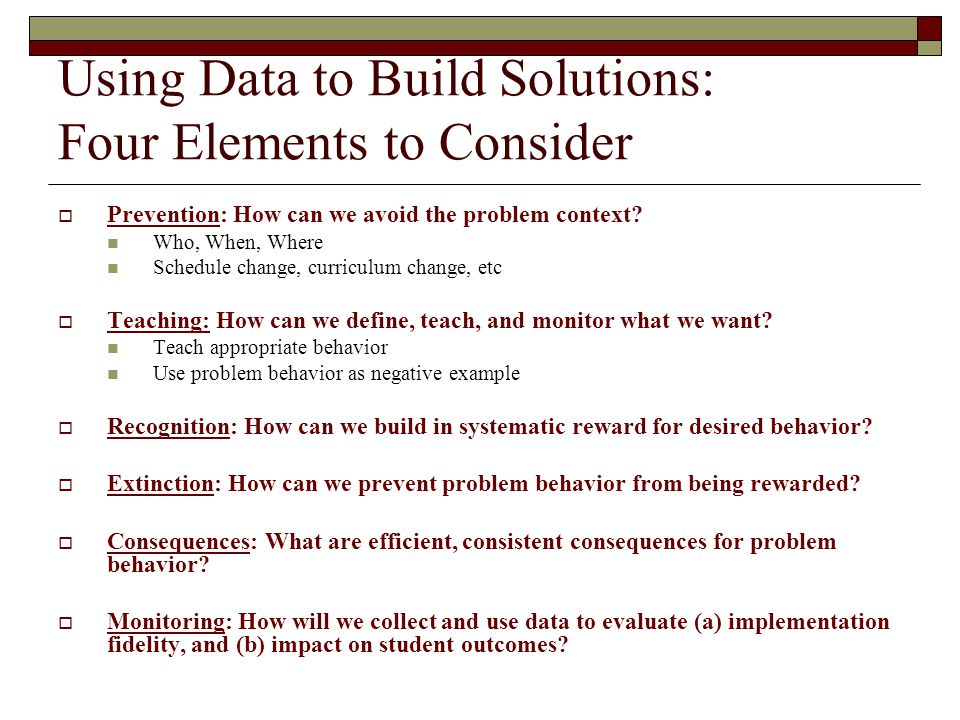 Using Data to Build Solutions: Four Elements to Consider  Prevention: How can we avoid the problem context? Who, When, Where Schedule change, curricu
