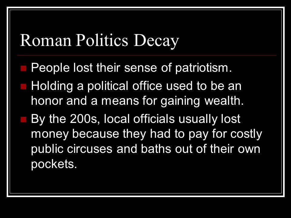 Roman Politics Decay People lost their sense of patriotism. Holding a political office used to be an honor and a means for gaining wealth. By the 200s