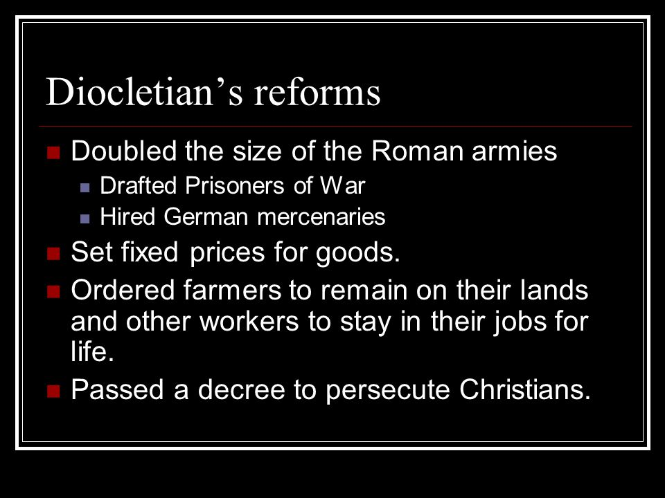 Diocletian's reforms Doubled the size of the Roman armies Drafted Prisoners of War Hired German mercenaries Set fixed prices for goods. Ordered farmer