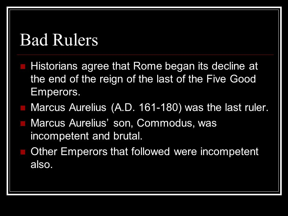 Bad Rulers Historians agree that Rome began its decline at the end of the reign of the last of the Five Good Emperors. Marcus Aurelius (A.D. 161-180)