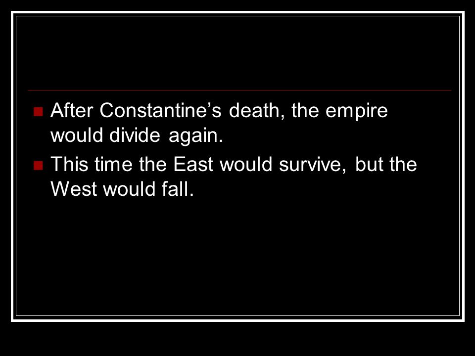 After Constantine's death, the empire would divide again. This time the East would survive, but the West would fall.