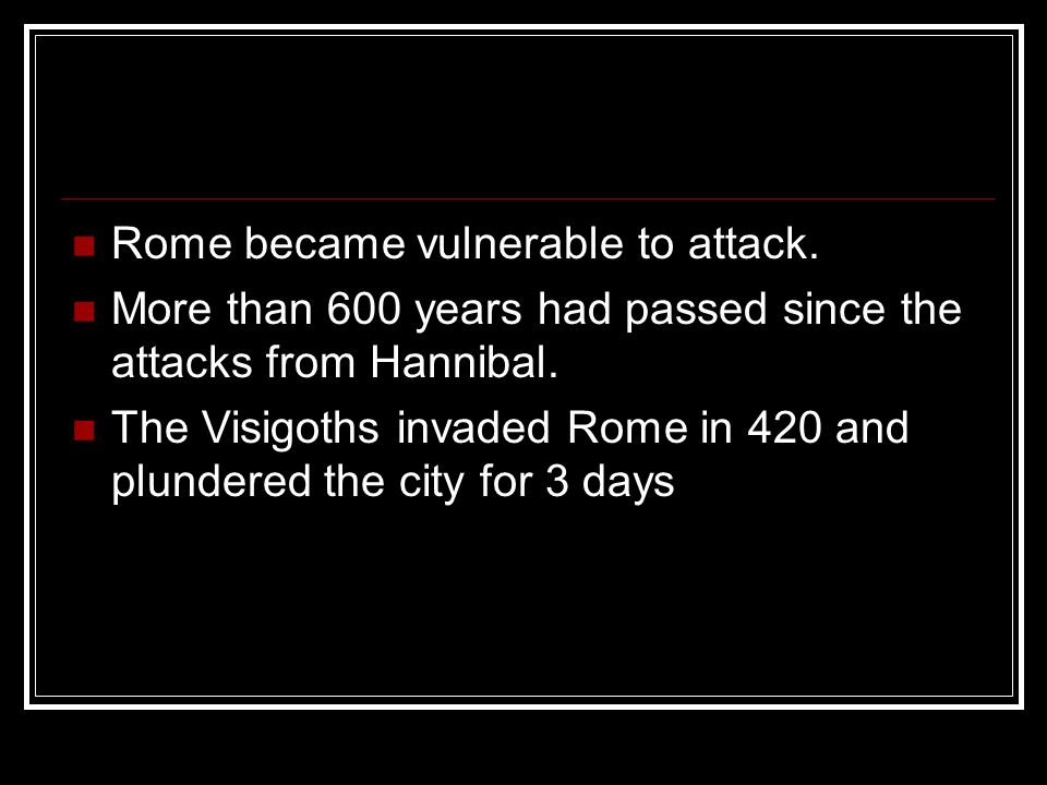 Rome became vulnerable to attack. More than 600 years had passed since the attacks from Hannibal. The Visigoths invaded Rome in 420 and plundered the