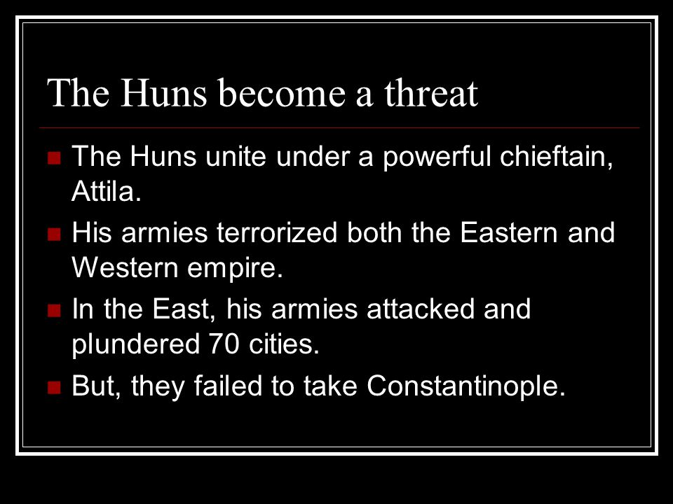 The Huns become a threat The Huns unite under a powerful chieftain, Attila. His armies terrorized both the Eastern and Western empire. In the East, hi