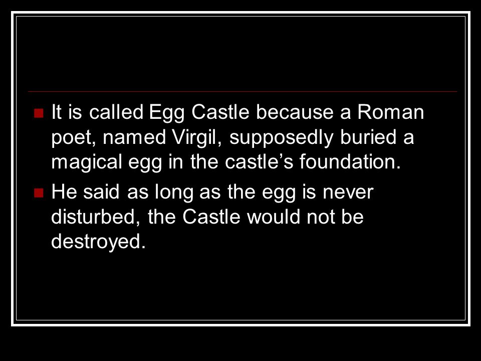 It is called Egg Castle because a Roman poet, named Virgil, supposedly buried a magical egg in the castle's foundation. He said as long as the egg is