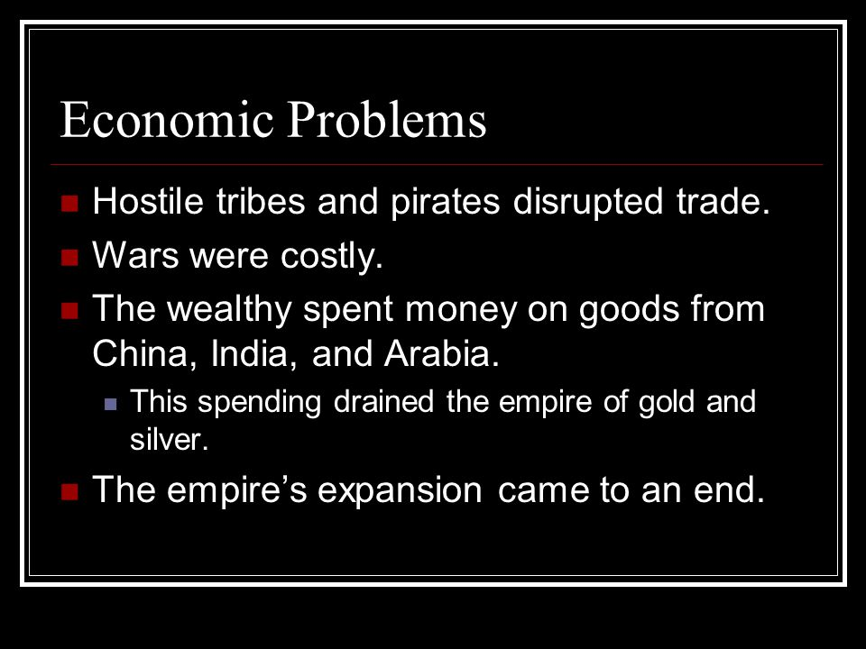 Economic Problems Hostile tribes and pirates disrupted trade. Wars were costly. The wealthy spent money on goods from China, India, and Arabia. This s