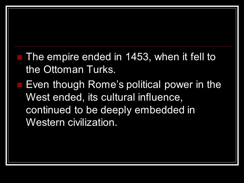 The empire ended in 1453, when it fell to the Ottoman Turks. Even though Rome's political power in the West ended, its cultural influence, continued t