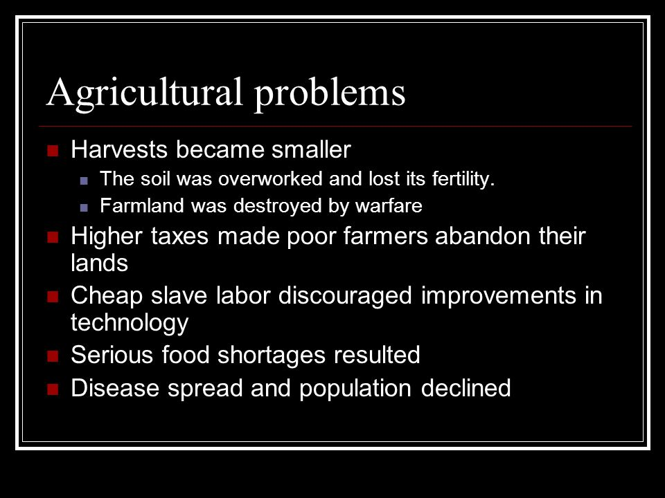 Agricultural problems Harvests became smaller The soil was overworked and lost its fertility. Farmland was destroyed by warfare Higher taxes made poor