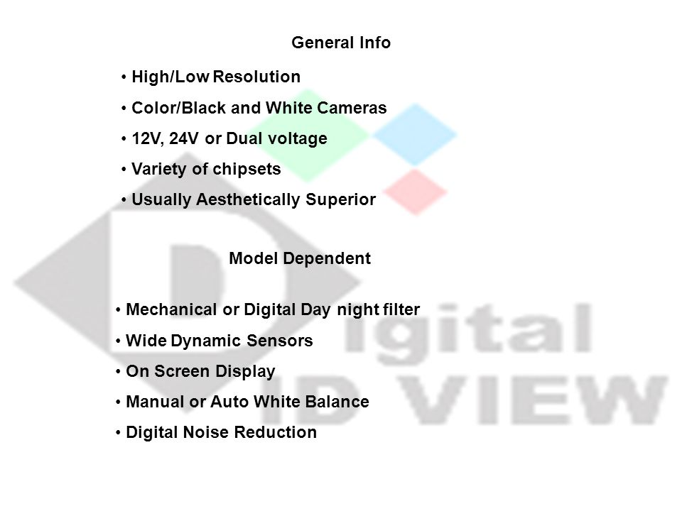 High/Low Resolution Color/Black and White Cameras 12V, 24V or Dual voltage Variety of chipsets Usually Aesthetically Superior General Info Mechanical