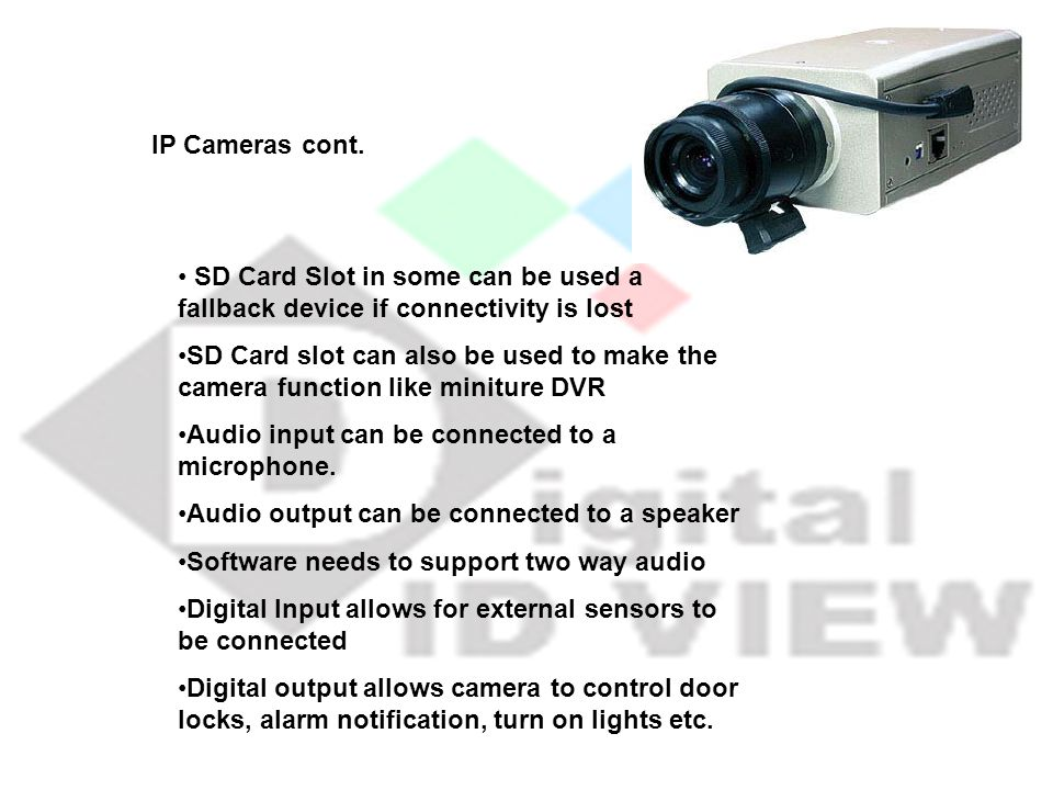 IP Cameras cont. SD Card Slot in some can be used a fallback device if connectivity is lost SD Card slot can also be used to make the camera function