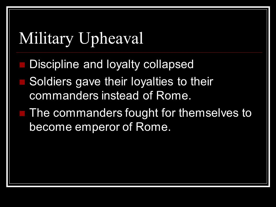 Military Upheaval Discipline and loyalty collapsed Soldiers gave their loyalties to their commanders instead of Rome.