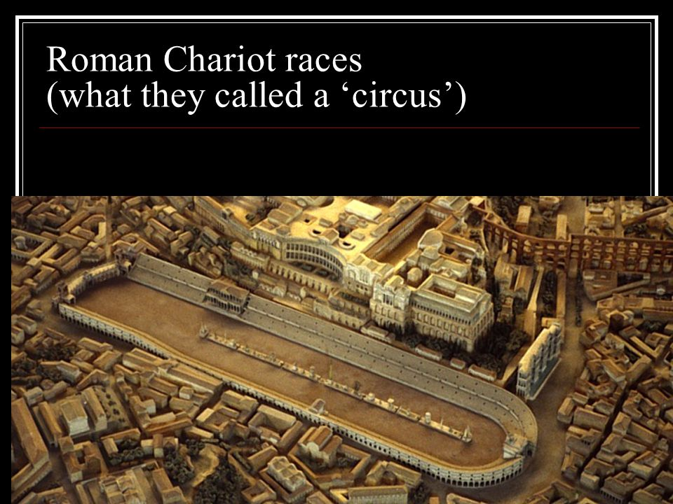 Roman Chariot races (what they called a 'circus')