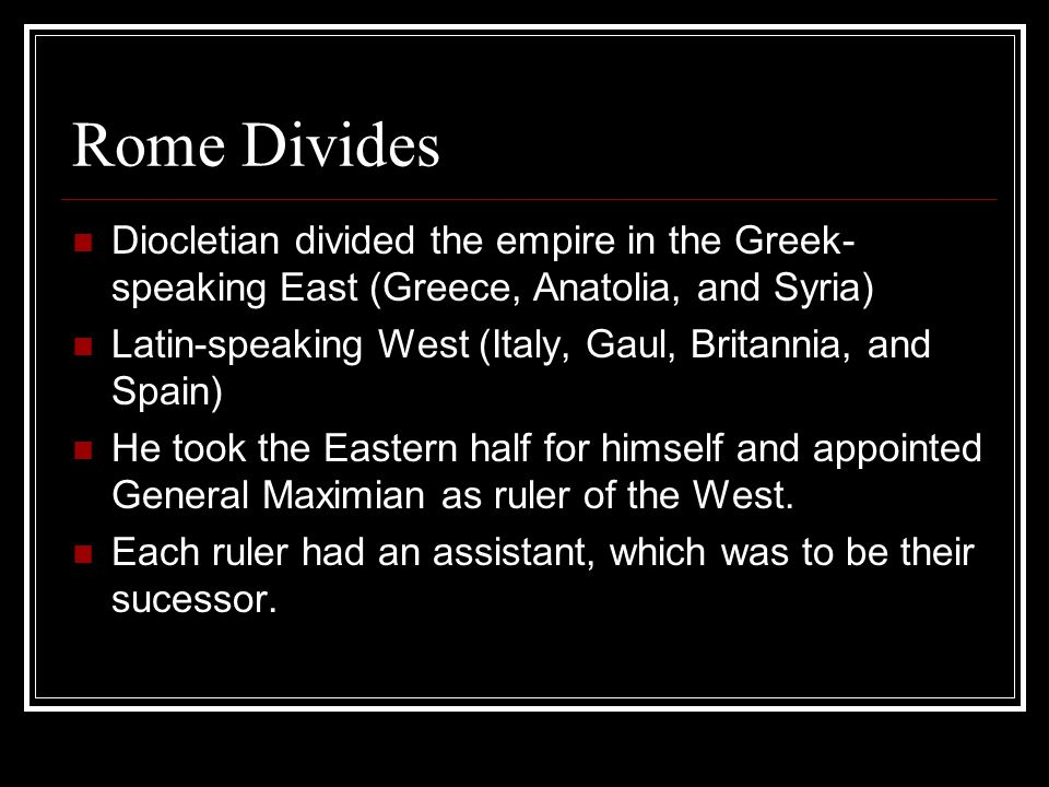 Rome Divides Diocletian divided the empire in the Greek- speaking East (Greece, Anatolia, and Syria) Latin-speaking West (Italy, Gaul, Britannia, and Spain) He took the Eastern half for himself and appointed General Maximian as ruler of the West.