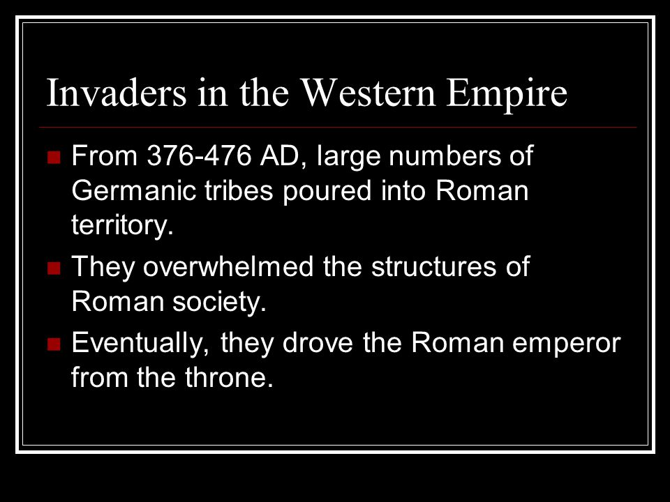 Invaders in the Western Empire From 376-476 AD, large numbers of Germanic tribes poured into Roman territory.