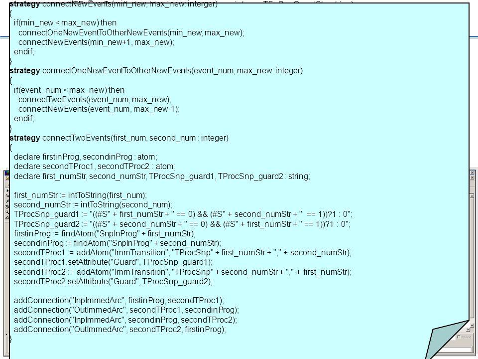 28 Scaling a Base SRN Model strategy computeTEnSnpGuard(min_old, min_new, max_new : integer; TEnSnpGuardStr : string) { if (min_old < max_new) then computeTEnSnpGuard(min_old + 1, min_new, max_new, TEnSnpGuardStr + (#S + intToString(min_old) + == 0)&& ); else addEventswithGuard(min_new, max_new, TEnSnpGuardStr + (#S + intToString(min_old) + == 0)) 1:0 ); endif; }...