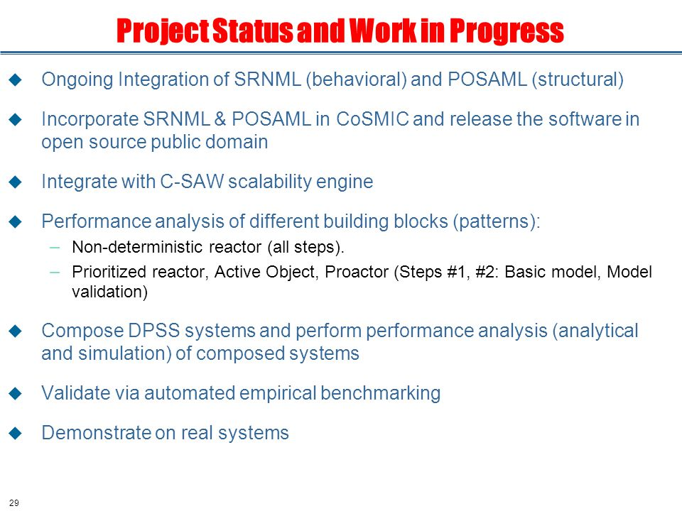 29 Project Status and Work in Progress  Ongoing Integration of SRNML (behavioral) and POSAML (structural)  Incorporate SRNML & POSAML in CoSMIC and release the software in open source public domain  Integrate with C-SAW scalability engine  Performance analysis of different building blocks (patterns): – Non-deterministic reactor (all steps).