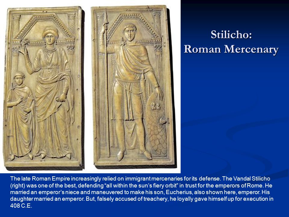 "The late Roman Empire increasingly relied on immigrant mercenaries for its defense. The Vandal Stilicho (right) was one of the best, defending ""all wi"