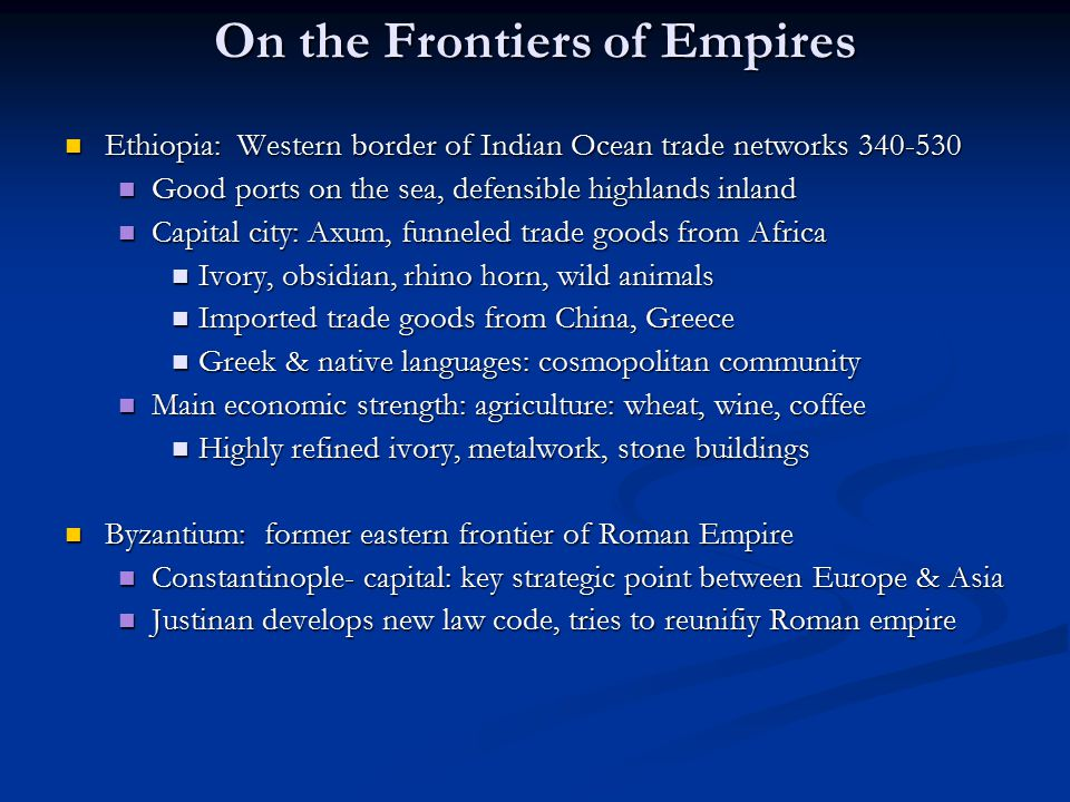 On the Frontiers of Empires Ethiopia: Western border of Indian Ocean trade networks 340-530 Ethiopia: Western border of Indian Ocean trade networks 340-530 Good ports on the sea, defensible highlands inland Good ports on the sea, defensible highlands inland Capital city: Axum, funneled trade goods from Africa Capital city: Axum, funneled trade goods from Africa Ivory, obsidian, rhino horn, wild animals Ivory, obsidian, rhino horn, wild animals Imported trade goods from China, Greece Imported trade goods from China, Greece Greek & native languages: cosmopolitan community Greek & native languages: cosmopolitan community Main economic strength: agriculture: wheat, wine, coffee Main economic strength: agriculture: wheat, wine, coffee Highly refined ivory, metalwork, stone buildings Highly refined ivory, metalwork, stone buildings Byzantium: former eastern frontier of Roman Empire Byzantium: former eastern frontier of Roman Empire Constantinople- capital: key strategic point between Europe & Asia Constantinople- capital: key strategic point between Europe & Asia Justinan develops new law code, tries to reunifiy Roman empire Justinan develops new law code, tries to reunifiy Roman empire
