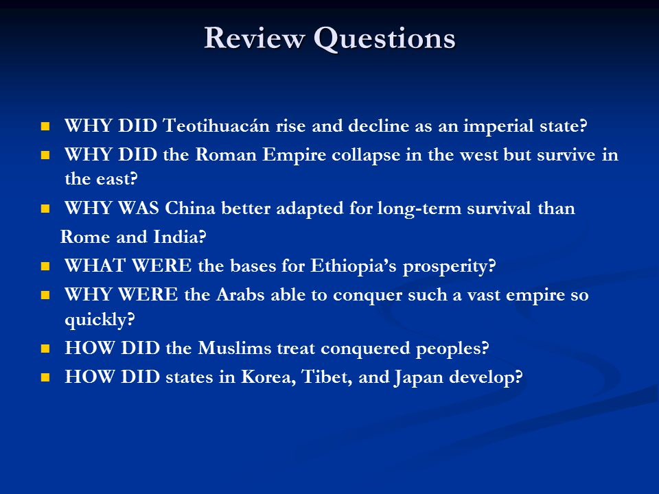 Review Questions WHY DID Teotihuacán rise and decline as an imperial state? WHY DID the Roman Empire collapse in the west but survive in the east? WHY