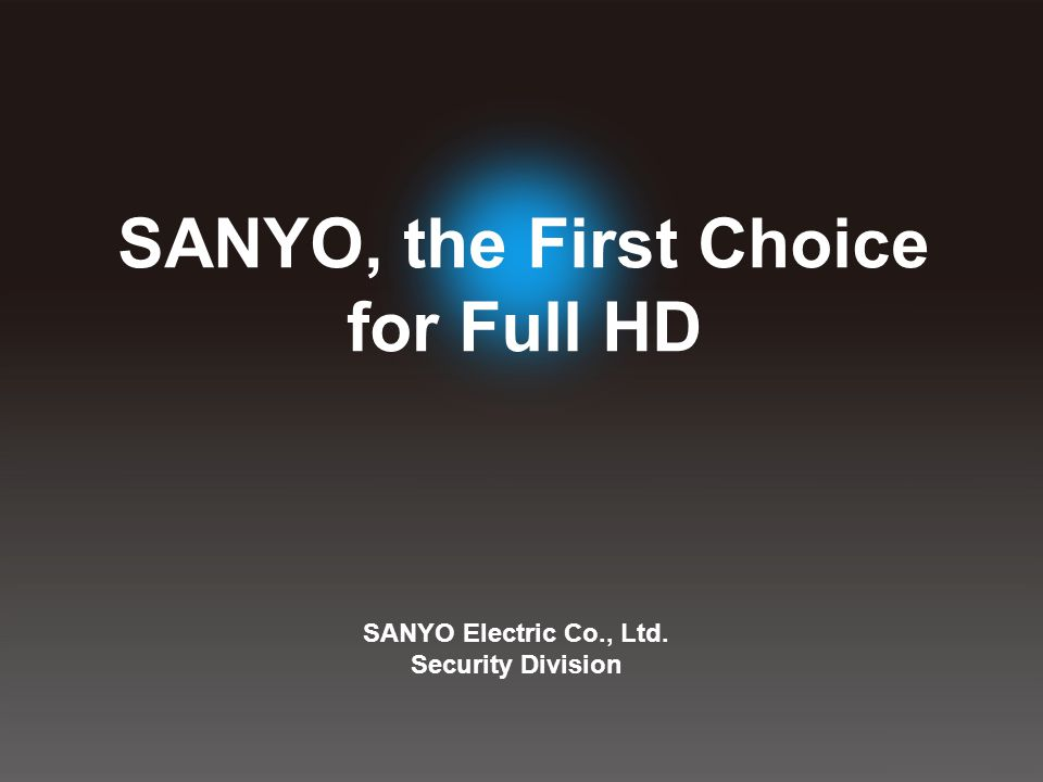 SANYO Electric Co., Ltd. Security Division SANYO, the First Choice for Full HD