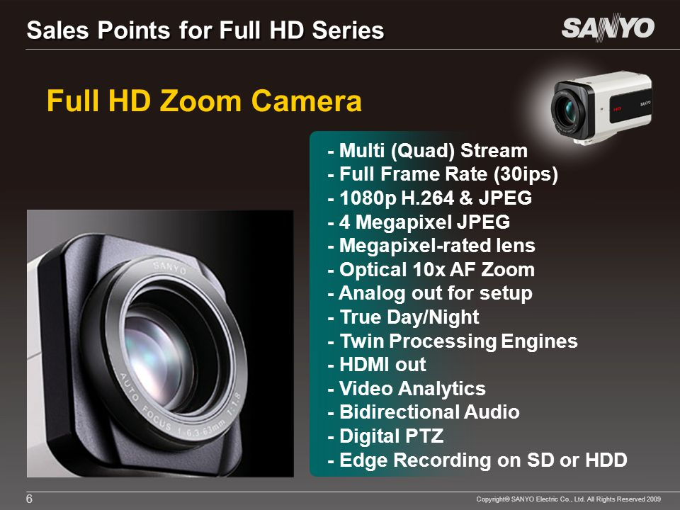 Copyright© SANYO Electric Co., Ltd. All Rights Reserved 2009 6 Full HD Zoom Camera - Multi (Quad) Stream - Full Frame Rate (30ips) - 1080p H.264 & JPE