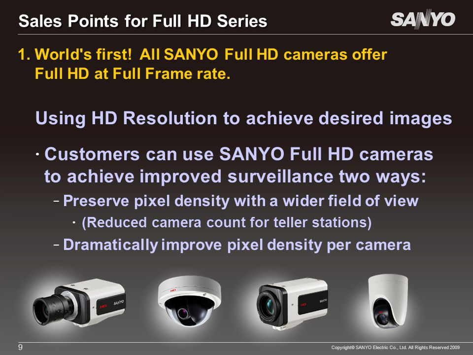 Copyright© SANYO Electric Co., Ltd. All Rights Reserved 2009 9 Customers can use SANYO Full HD cameras to achieve improved surveillance two ways: – Pr