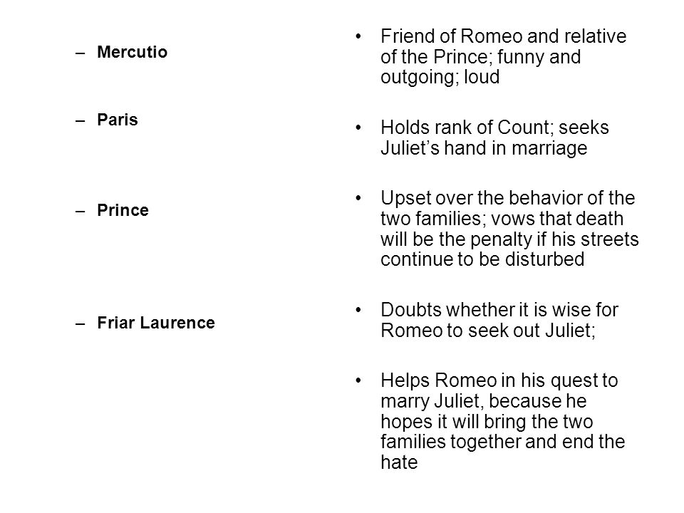 –Mercutio –Paris –Prince –Friar Laurence Friend of Romeo and relative of the Prince; funny and outgoing; loud Holds rank of Count; seeks Juliet's hand