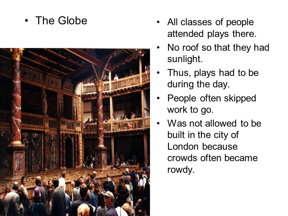 All classes of people attended plays there. No roof so that they had sunlight. Thus, plays had to be during the day. People often skipped work to go.