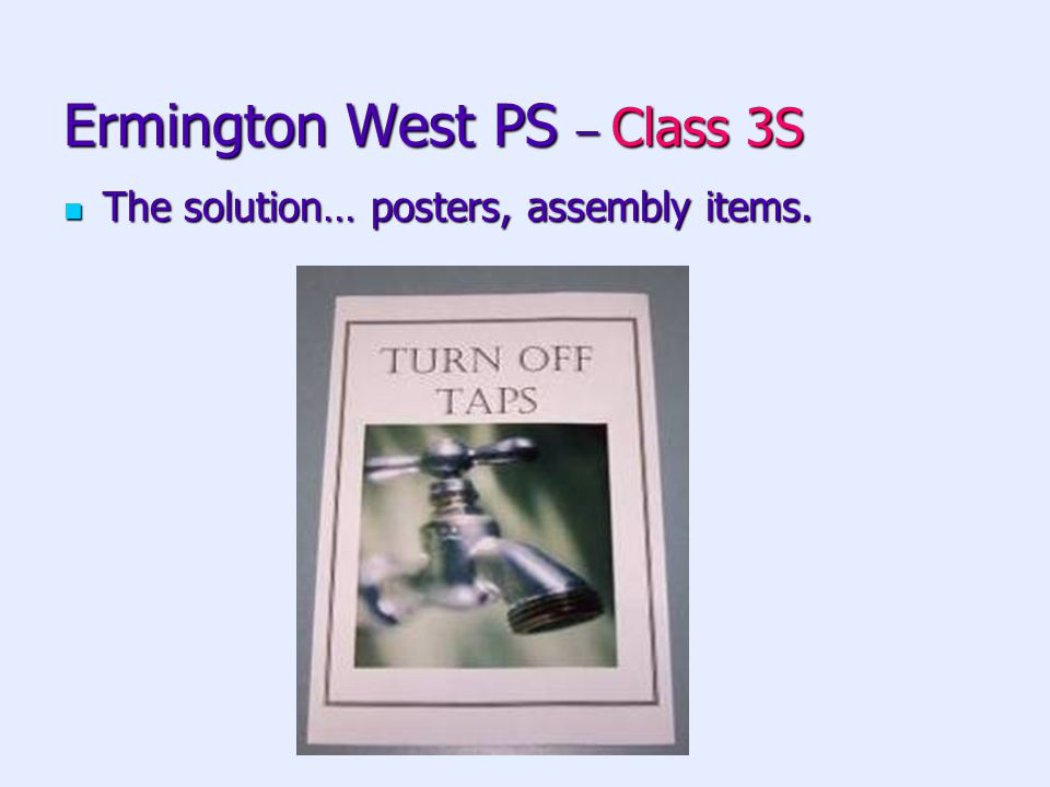 Ermington West PS – Class 3S The solution… posters, assembly items.