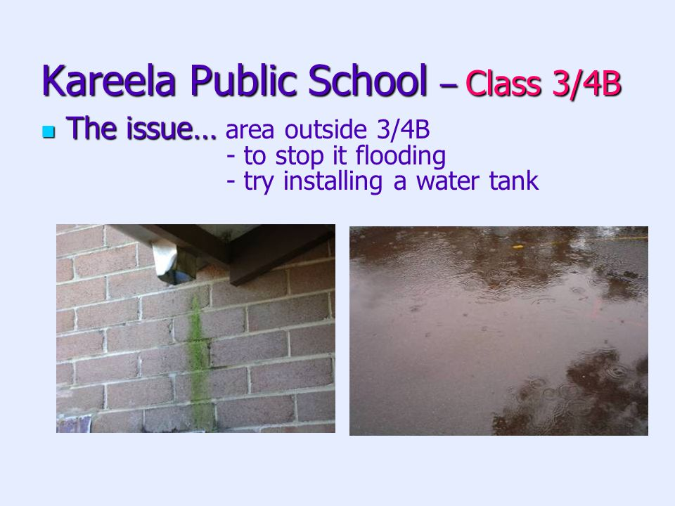 Kareela Public School – Class 3/4B The issue… The issue… area outside 3/4B - to stop it flooding - try installing a water tank