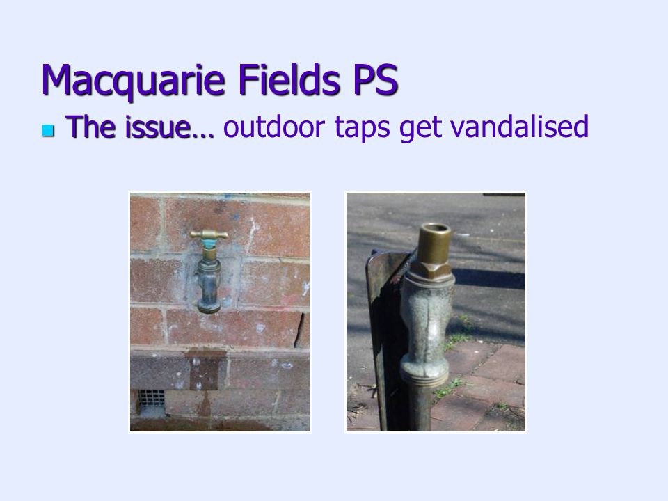 Macquarie Fields PS The issue… The issue… outdoor taps get vandalised