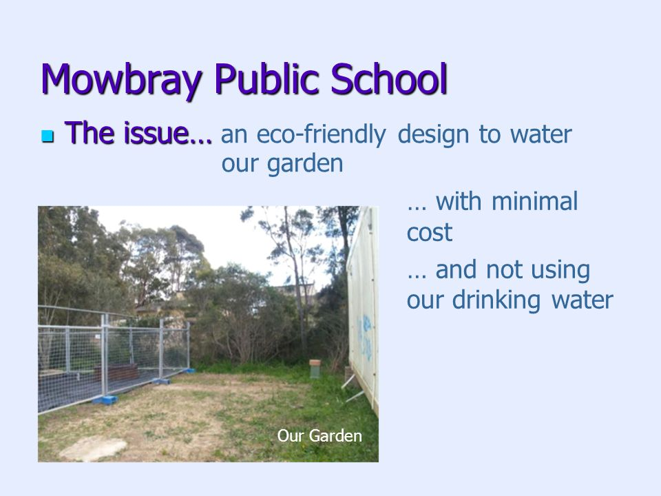 Mowbray Public School The issue… The issue… an eco-friendly design to water our garden … with minimal cost … and not using our drinking water Our Garden