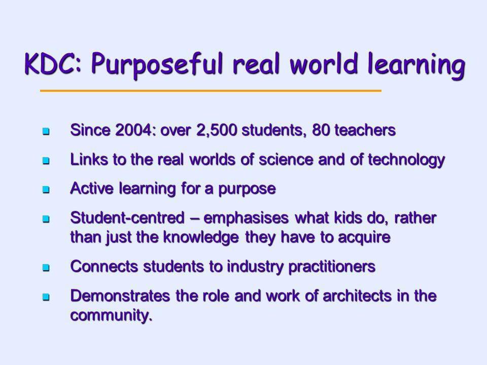 KDC: Purposeful real world learning Since 2004: over 2,500 students, 80 teachers Since 2004: over 2,500 students, 80 teachers Links to the real worlds of science and of technology Links to the real worlds of science and of technology Active learning for a purpose Active learning for a purpose Student-centred – emphasises what kids do, rather than just the knowledge they have to acquire Student-centred – emphasises what kids do, rather than just the knowledge they have to acquire Connects students to industry practitioners Connects students to industry practitioners Demonstrates the role and work of architects in the community.