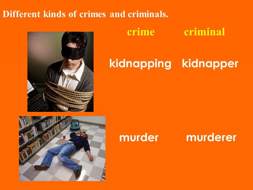 Different kinds of crimes and criminals. crimecriminal kidnappingkidnapper murder murderer