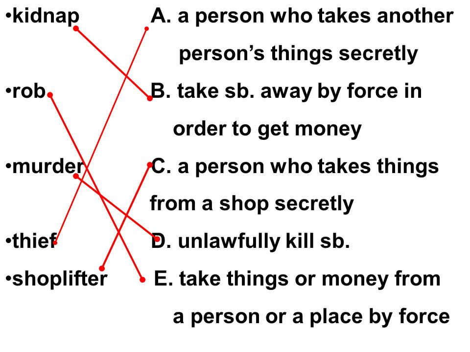 kidnap A. a person who takes another person's things secretly rob B.
