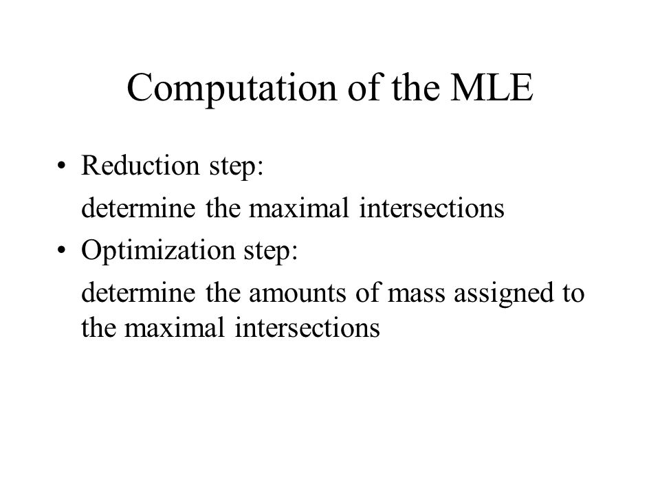 Computation of the MLE Reduction step: determine the maximal intersections Optimization step: determine the amounts of mass assigned to the maximal intersections