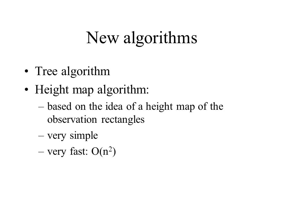 New algorithms Tree algorithm Height map algorithm: –based on the idea of a height map of the observation rectangles –very simple –very fast: O(n 2 )