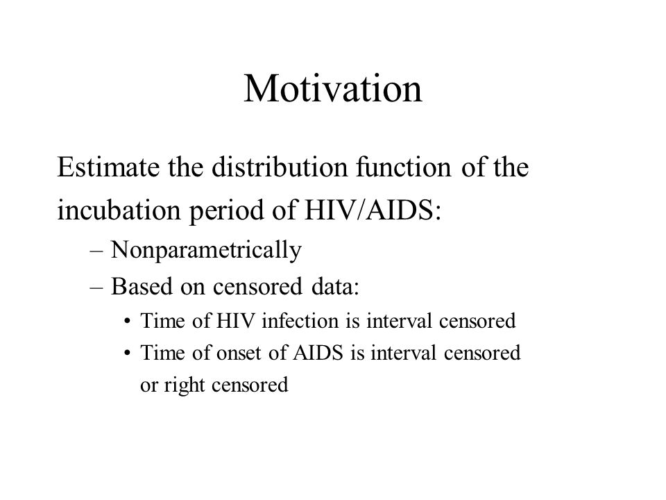 Motivation Estimate the distribution function of the incubation period of HIV/AIDS: –Nonparametrically –Based on censored data: Time of HIV infection is interval censored Time of onset of AIDS is interval censored or right censored