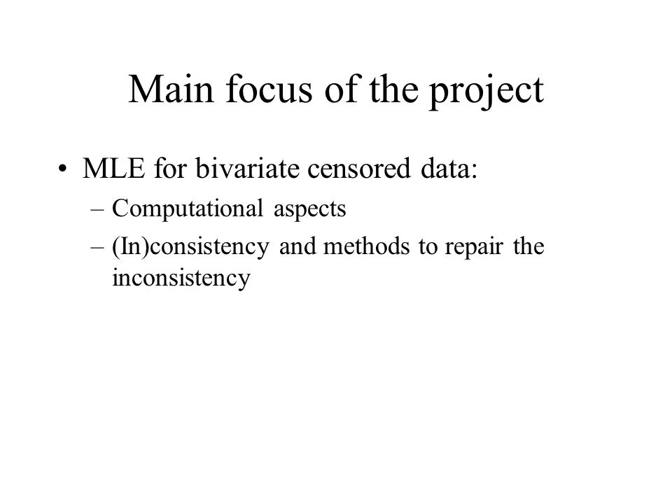 Main focus of the project MLE for bivariate censored data: –Computational aspects –(In)consistency and methods to repair the inconsistency