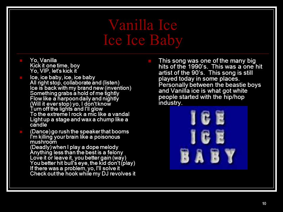 10 Vanilla Ice Ice Ice Baby Yo, Vanilla Kick it one time, boy Yo, VIP, let s kick it Ice, ice baby, ice, ice baby All right stop, collaborate and (listen) Ice is back with my brand new (invention) Something grabs a hold of me tightly Flow like a harpoon daily and nightly (Will it ever stop) yo, I don t know Turn off the lights and I ll glow To the extreme I rock a mic like a vandal Light up a stage and wax a chump like a candle (Dance) go rush the speaker that booms I m killing your brain like a poisonous mushroom (Deadly) when I play a dope melody Anything less than the best is a felony Love it or leave it, you better gain (way) You better hit bull s eye, the kid don t (play) If there was a problem, yo, I ll solve it Check out the hook while my DJ revolves it This song was one of the many big hits of the 1990's.
