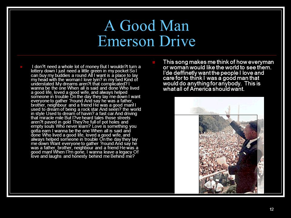 12 A Good Man Emerson Drive I don t need a whole lot of money But I wouldn t turn a lottery down I just need a little green in my pocket So I can buy my buddies a round All I want is a place to lay my head with the woman I love lyin.