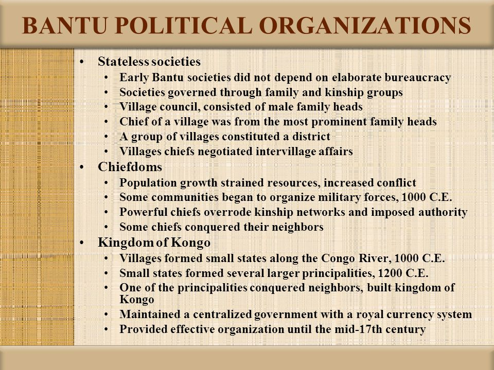 BANTU POLITICAL ORGANIZATIONS Stateless societies Early Bantu societies did not depend on elaborate bureaucracy Societies governed through family and
