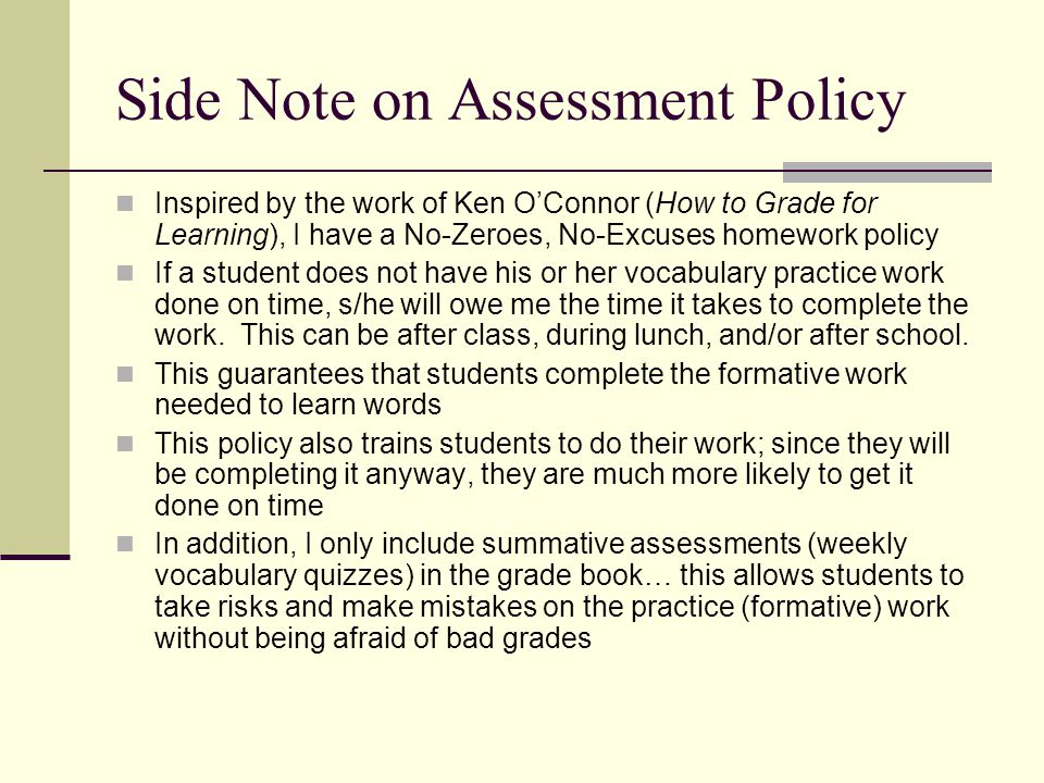 Side Note on Assessment Policy Inspired by the work of Ken O'Connor (How to Grade for Learning), I have a No-Zeroes, No-Excuses homework policy If a student does not have his or her vocabulary practice work done on time, s/he will owe me the time it takes to complete the work.