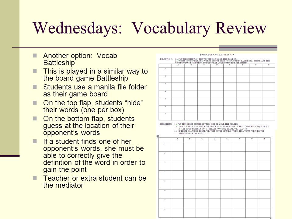 Wednesdays: Vocabulary Review Another option: Vocab Battleship This is played in a similar way to the board game Battleship Students use a manila file folder as their game board On the top flap, students hide their words (one per box) On the bottom flap, students guess at the location of their opponent's words If a student finds one of her opponent's words, she must be able to correctly give the definition of the word in order to gain the point Teacher or extra student can be the mediator