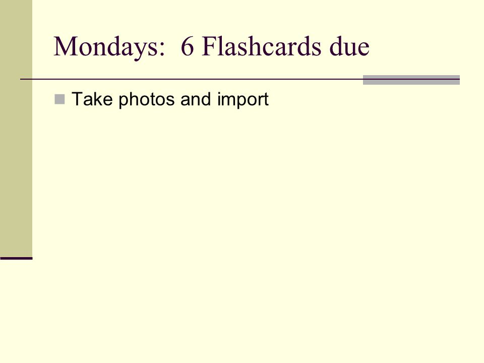 Mondays: 6 Flashcards due Take photos and import