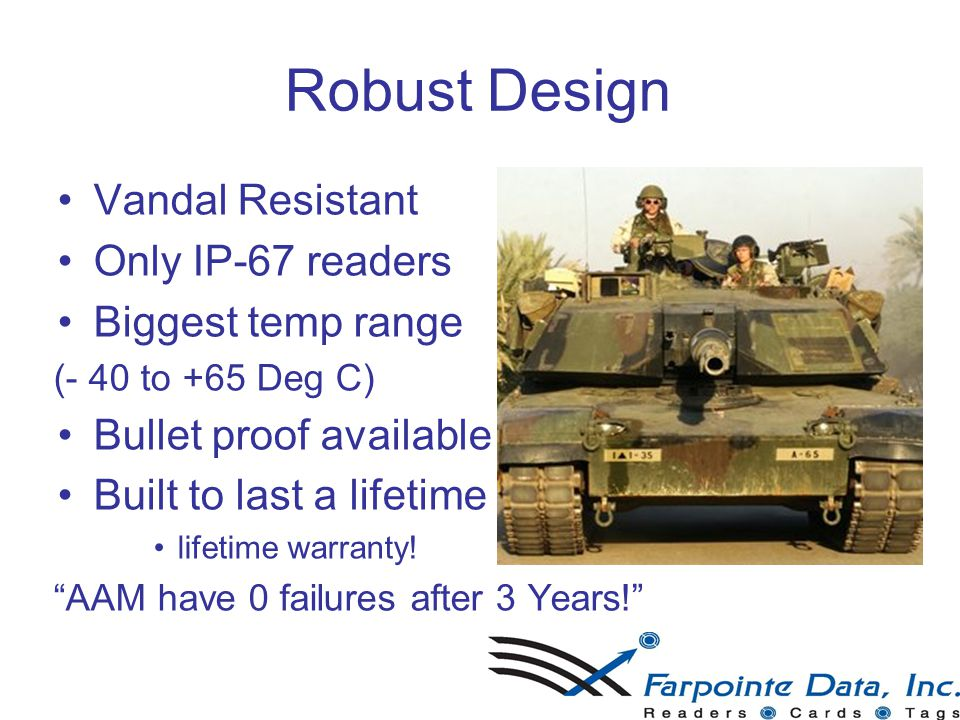 18 Robust Design Vandal Resistant Only IP-67 readers Biggest temp range (- 40 to +65 Deg C) Bullet proof available Built to last a lifetime lifetime warranty.