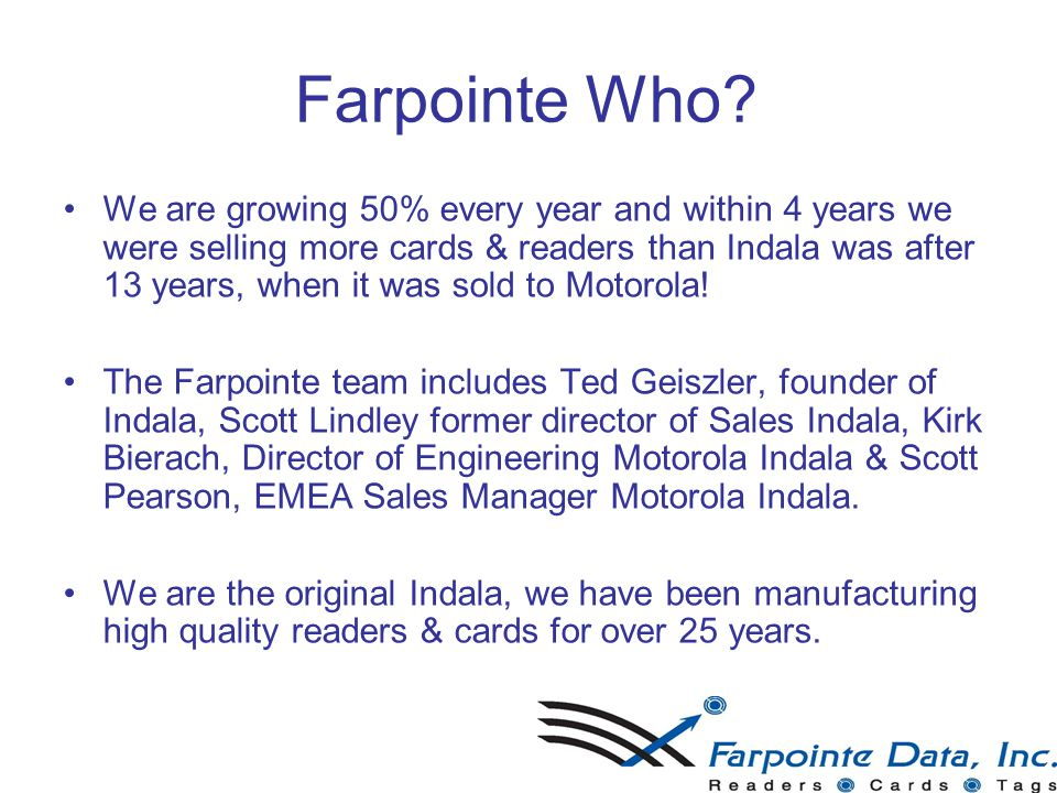 Farpointe Who? We are growing 50% every year and within 4 years we were selling more cards & readers than Indala was after 13 years, when it was sold