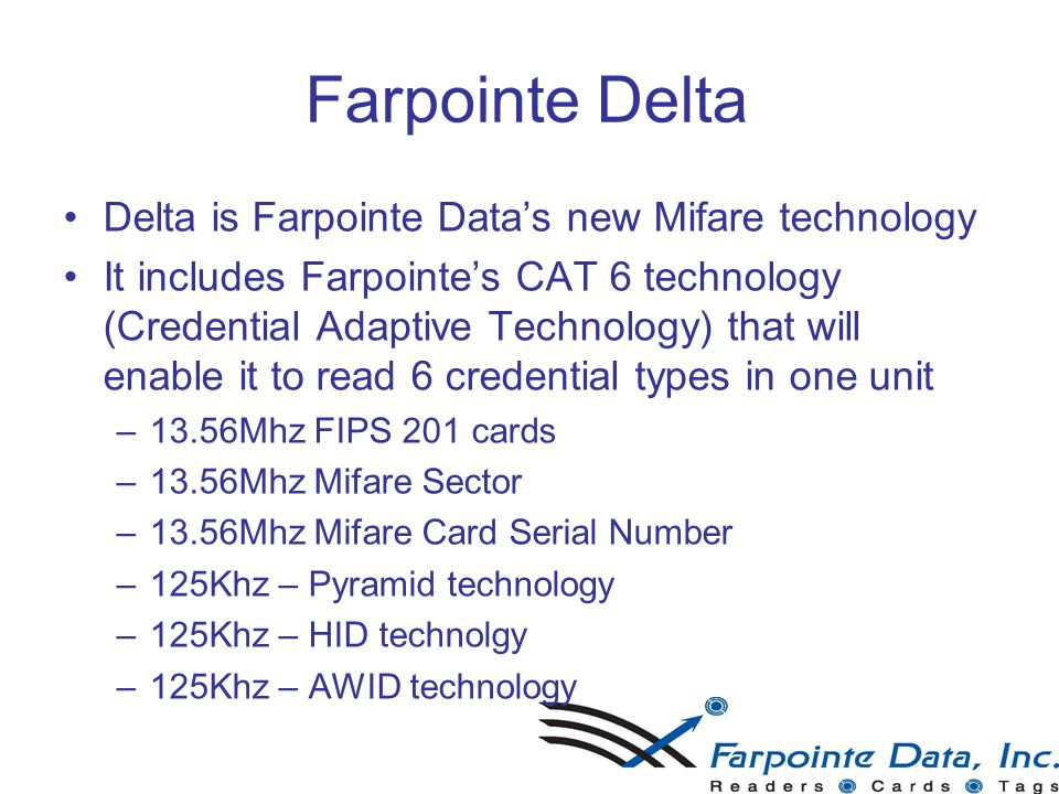 Farpointe Delta Delta is Farpointe Data's new Mifare technology It includes Farpointe's CAT 6 technology (Credential Adaptive Technology) that will enable it to read 6 credential types in one unit –1–13.56Mhz FIPS 201 cards –1–13.56Mhz Mifare Sector –1–13.56Mhz Mifare Card Serial Number –1–125Khz – Pyramid technology –1–125Khz – HID technolgy –1–125Khz – AWID technology